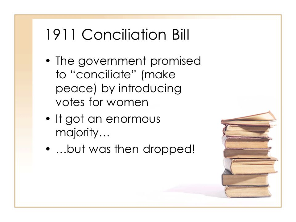 1911 Conciliation Bill The government promised to conciliate (make peace) by introducing votes for women.