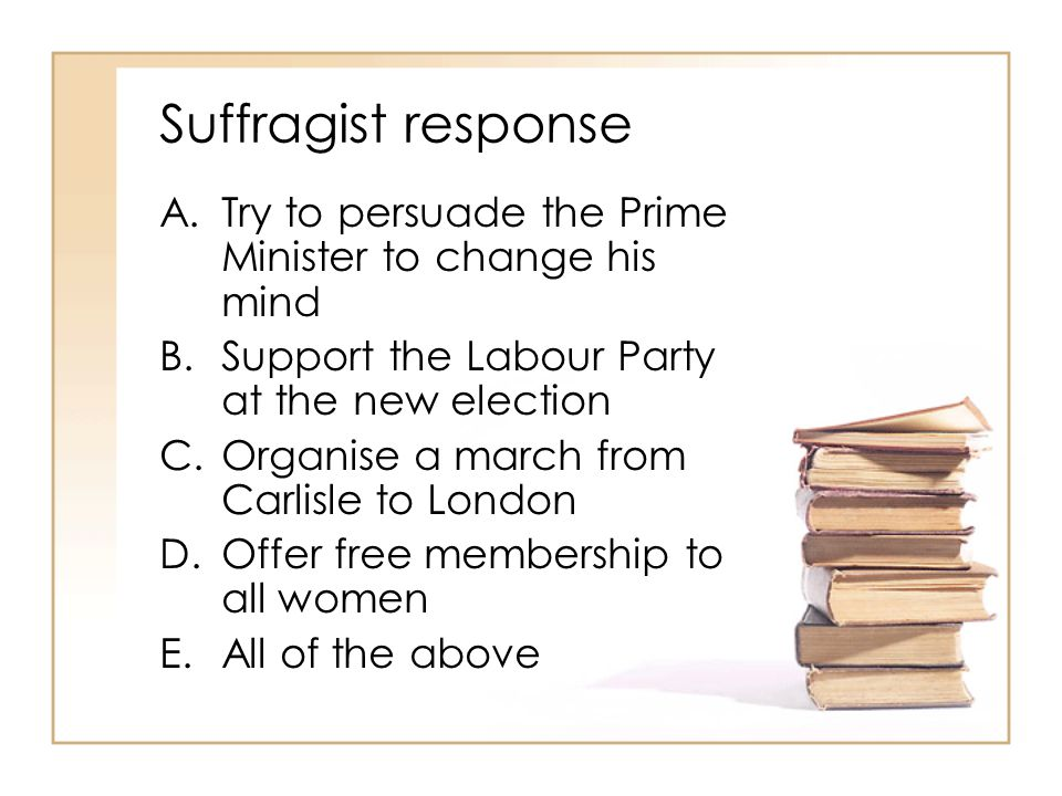 Suffragist response Try to persuade the Prime Minister to change his mind. Support the Labour Party at the new election.
