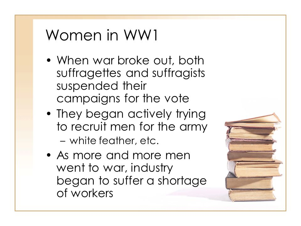 Women in WW1 When war broke out, both suffragettes and suffragists suspended their campaigns for the vote.