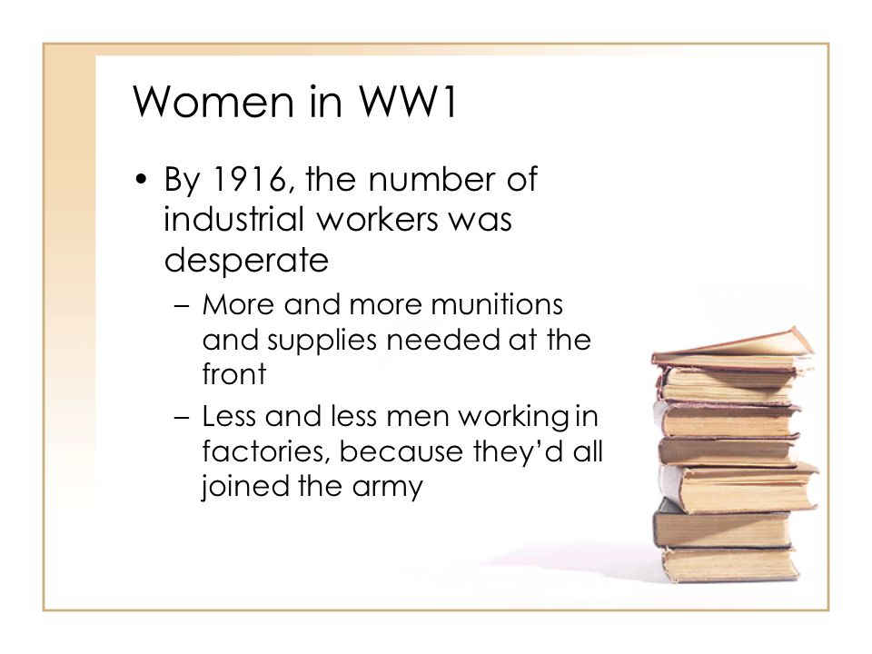 Women in WW1 By 1916, the number of industrial workers was desperate