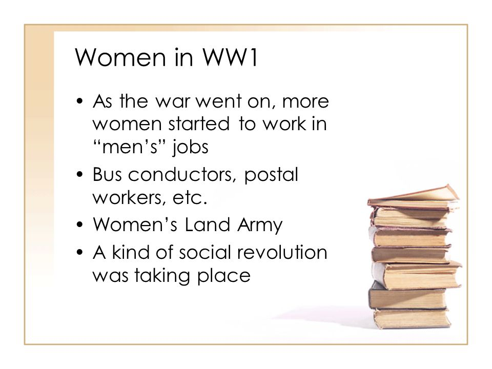 Women in WW1 As the war went on, more women started to work in men's jobs. Bus conductors, postal workers, etc.