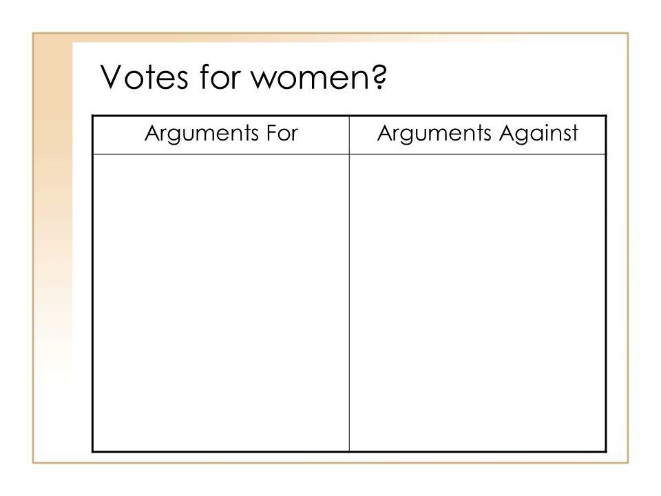 Votes for women Arguments For Arguments Against