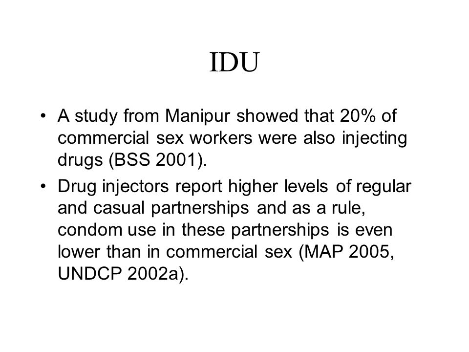 IDU A study from Manipur showed that 20% of commercial sex workers were also injecting drugs (BSS 2001).