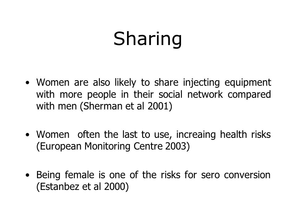 Sharing Women are also likely to share injecting equipment with more people in their social network compared with men (Sherman et al 2001)