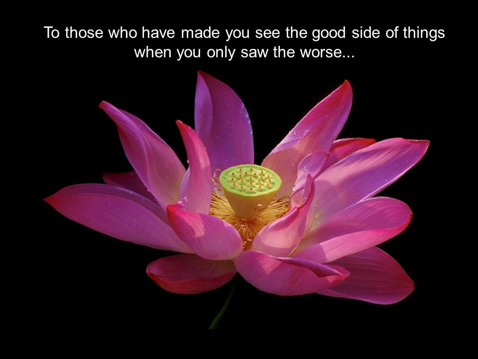To those who have made you see the good side of things when you only saw the worse...