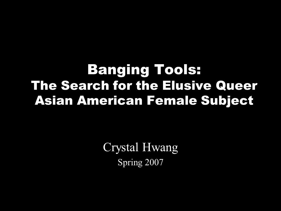 Banging Tools: The Search for the Elusive Queer Asian American Female Subject