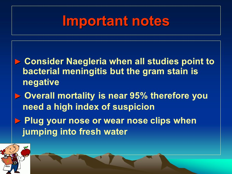 Important notes ► Consider Naegleria when all studies point to bacterial meningitis but the gram stain is negative.