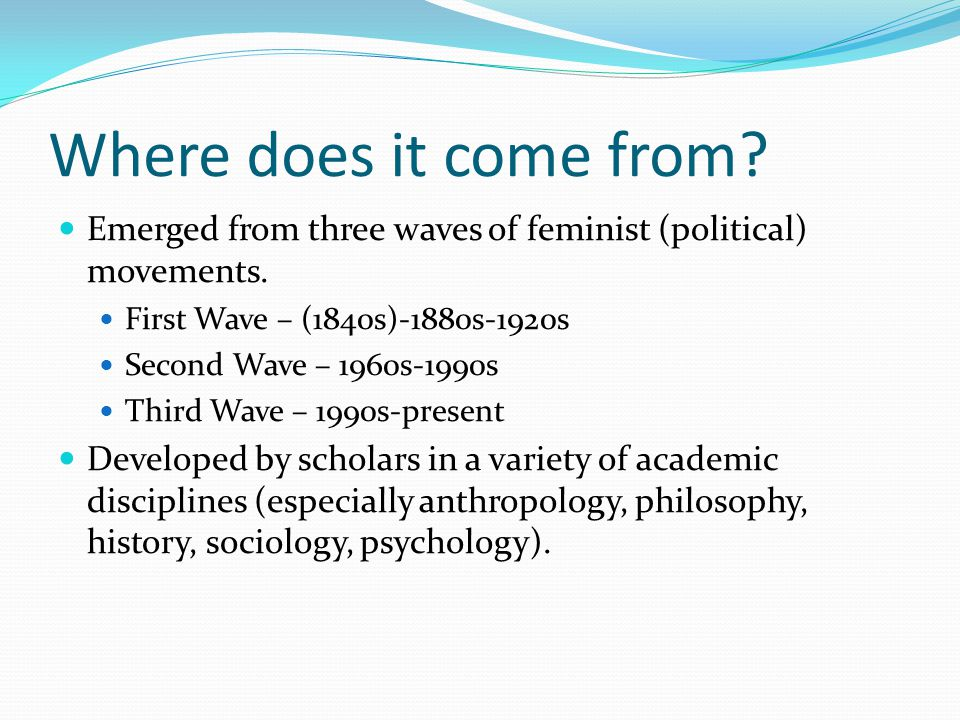 Where does it come from Emerged from three waves of feminist (political) movements. First Wave – (1840s)-1880s-1920s.