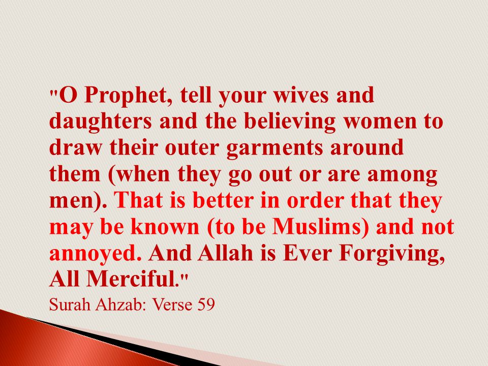O Prophet, tell your wives and daughters and the believing women to draw their outer garments around them (when they go out or are among men).