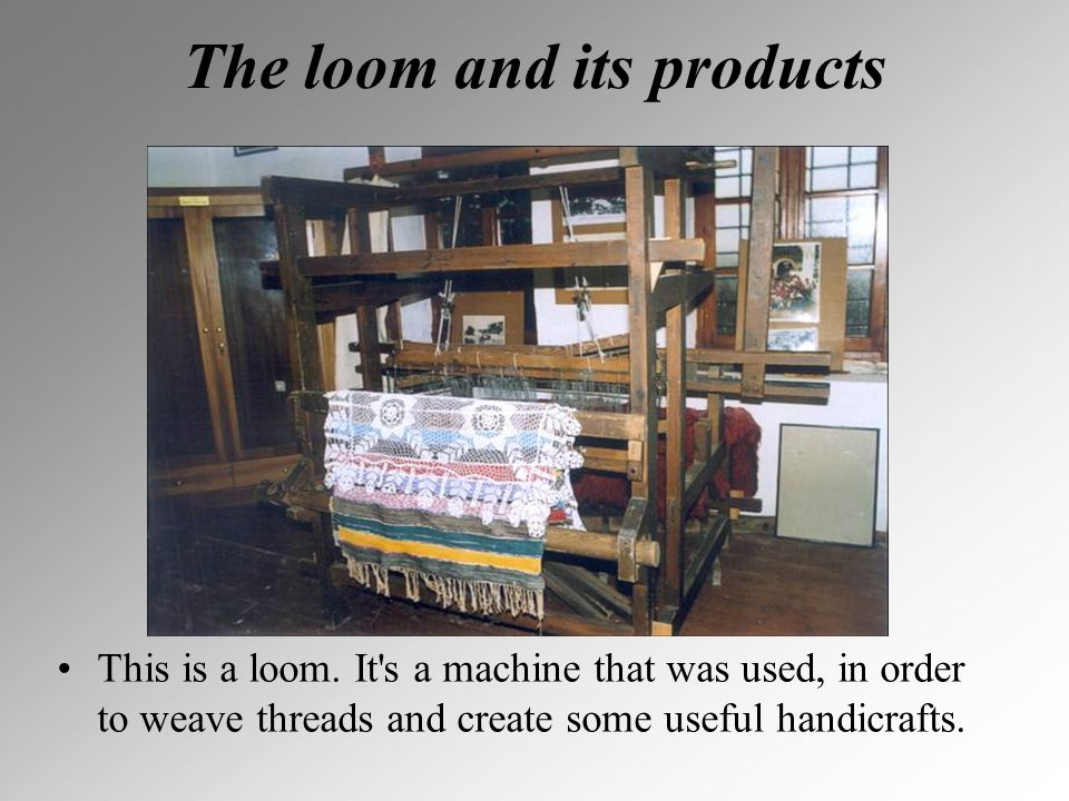The loom and its products