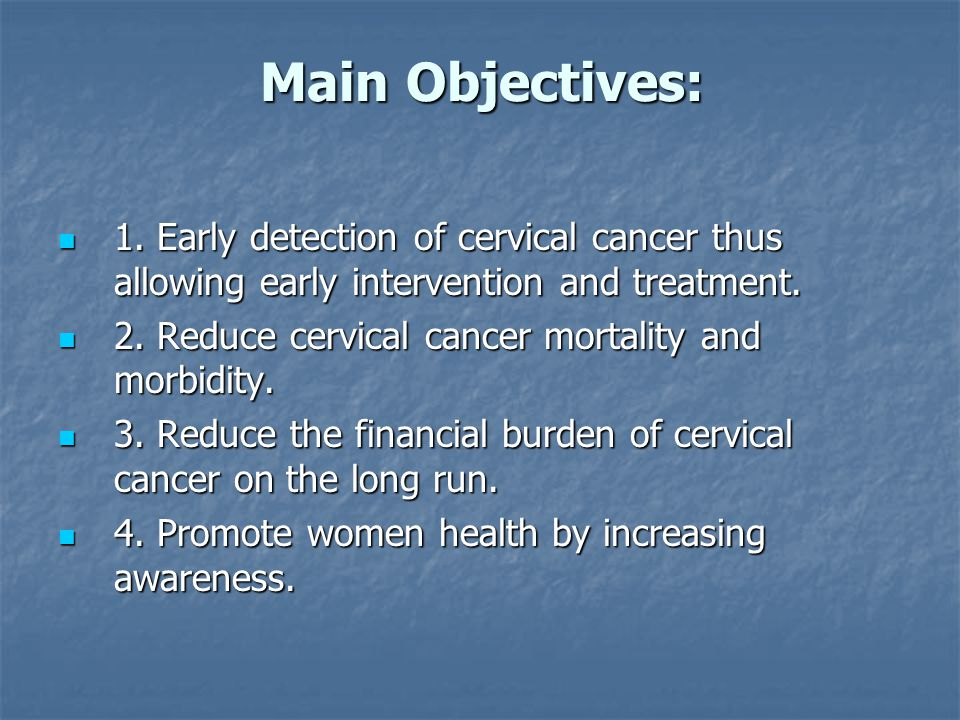 Main Objectives: 1. Early detection of cervical cancer thus allowing early intervention and treatment.