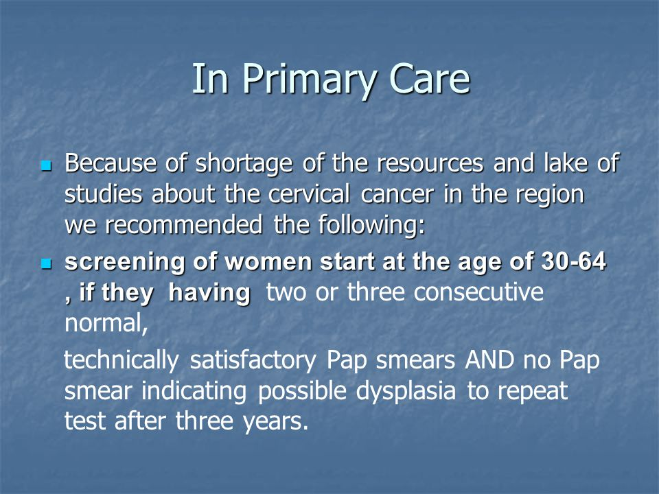 In Primary Care Because of shortage of the resources and lake of studies about the cervical cancer in the region we recommended the following: