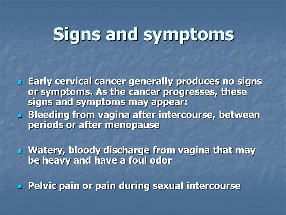 Signs and symptoms Early cervical cancer generally produces no signs or symptoms. As the cancer progresses, these signs and symptoms may appear: