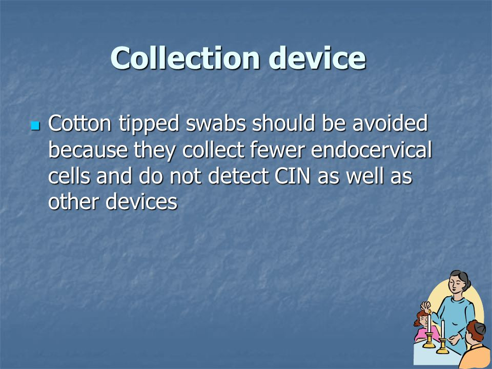 Collection device Cotton tipped swabs should be avoided because they collect fewer endocervical cells and do not detect CIN as well as other devices.