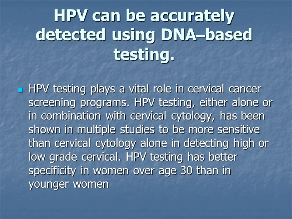 HPV can be accurately detected using DNA–based testing.
