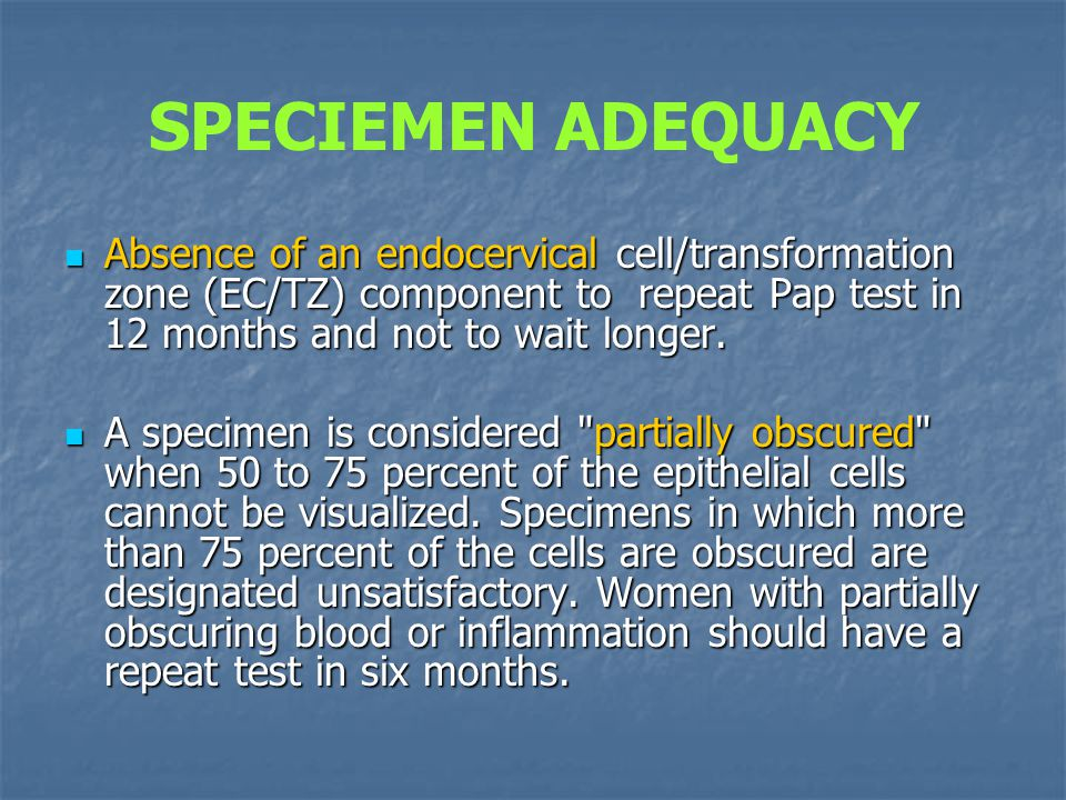 SPECIEMEN ADEQUACY Absence of an endocervical cell/transformation zone (EC/TZ) component to repeat Pap test in 12 months and not to wait longer.