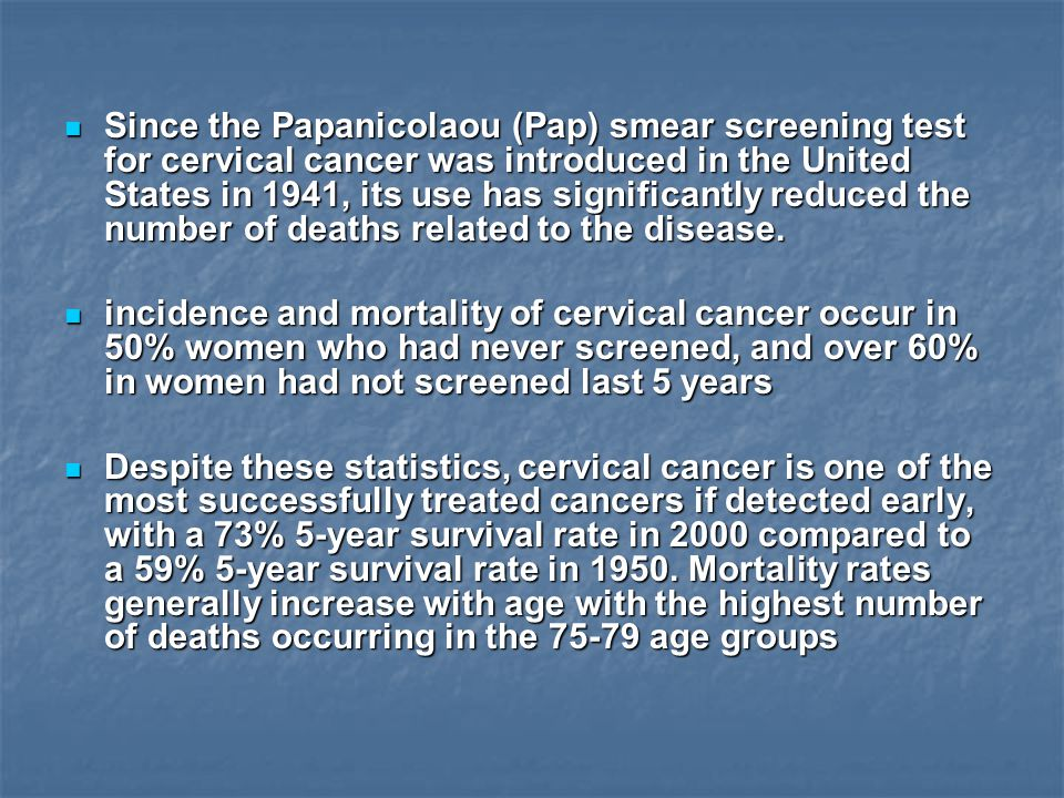 Since the Papanicolaou (Pap) smear screening test for cervical cancer was introduced in the United States in 1941, its use has significantly reduced the number of deaths related to the disease.