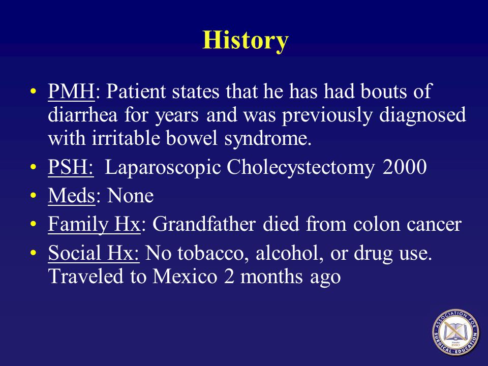 History PMH: Patient states that he has had bouts of diarrhea for years and was previously diagnosed with irritable bowel syndrome.