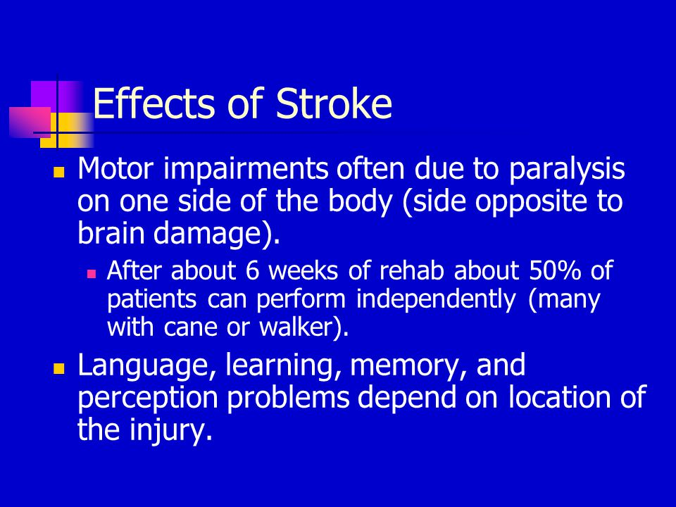Effects of Stroke Motor impairments often due to paralysis on one side of the body (side opposite to brain damage).