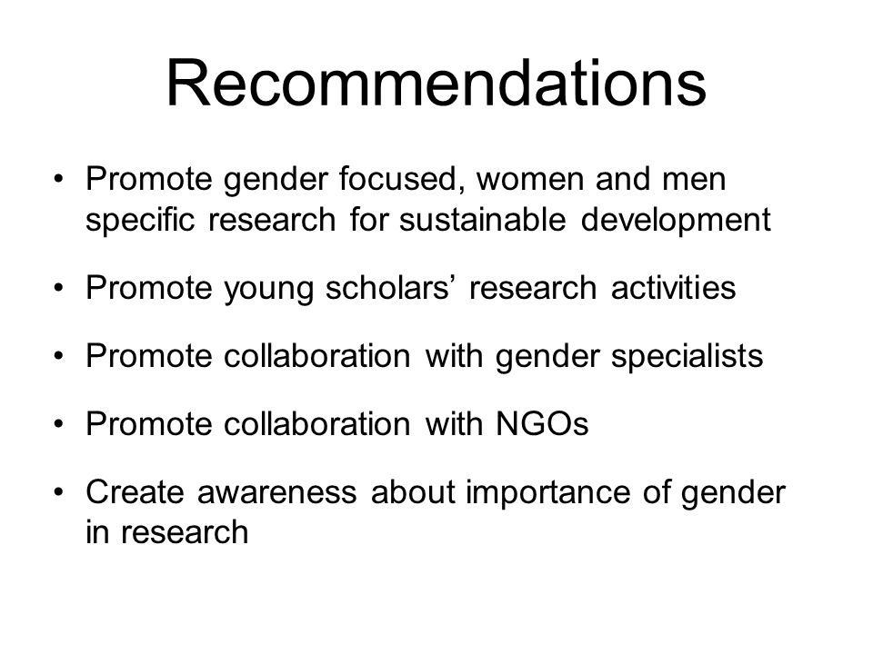 Recommendations Promote gender focused, women and men specific research for sustainable development.