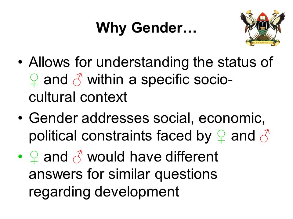 Why Gender… Allows for understanding the status of ♀ and ♂ within a specific socio-cultural context.