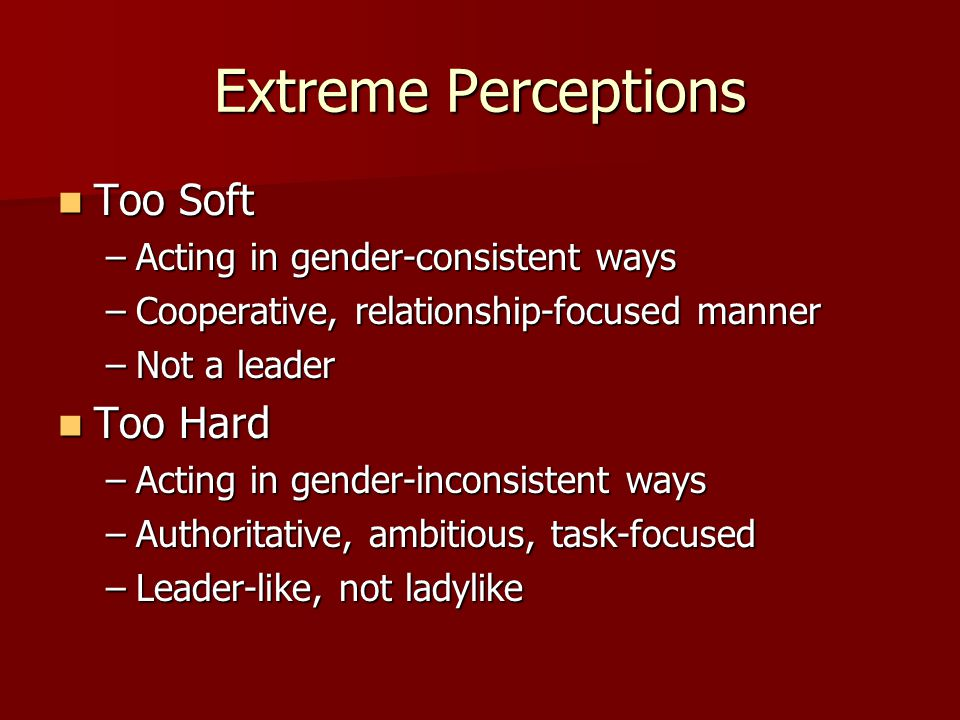 Extreme Perceptions Too Soft Too Hard Acting in gender-consistent ways