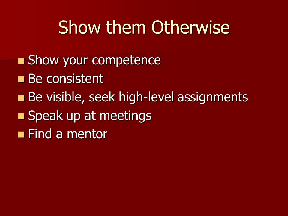 Show them Otherwise Show your competence Be consistent