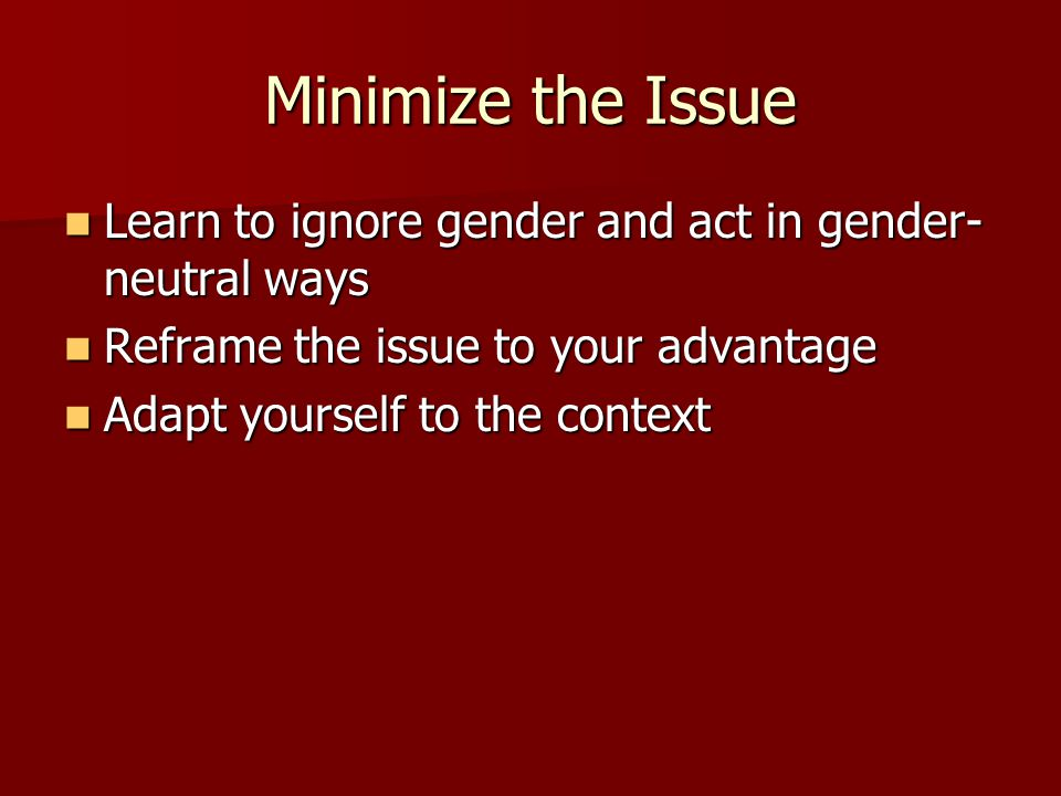 Minimize the Issue Learn to ignore gender and act in gender-neutral ways. Reframe the issue to your advantage.