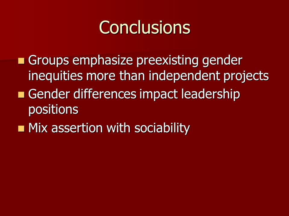 Conclusions Groups emphasize preexisting gender inequities more than independent projects. Gender differences impact leadership positions.