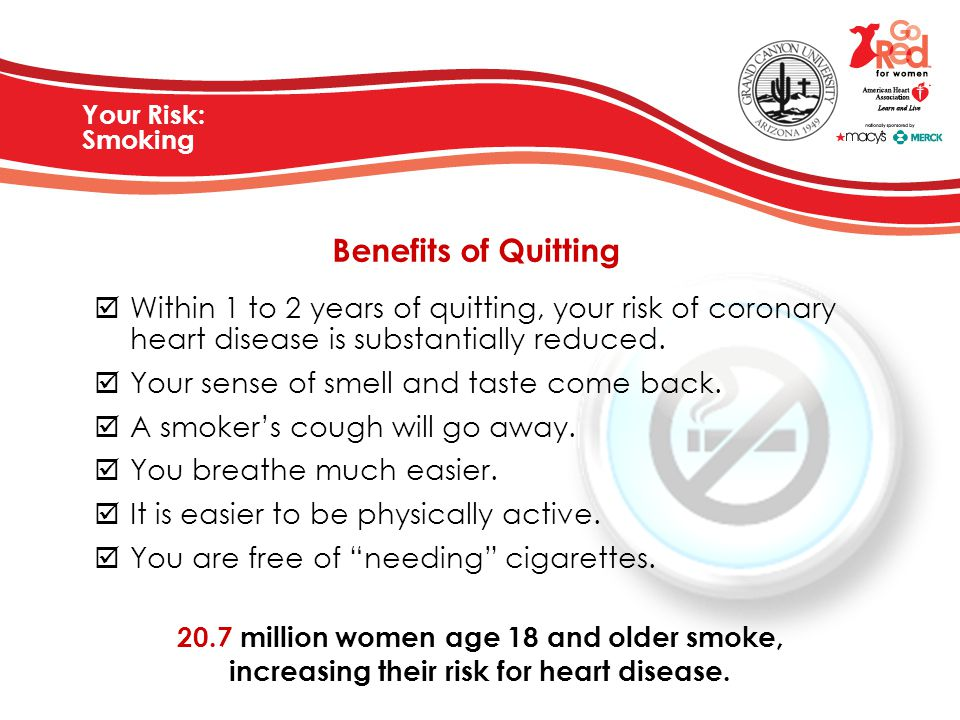 Your Risk: Smoking Benefits of Quitting. Within 1 to 2 years of quitting, your risk of coronary heart disease is substantially reduced.