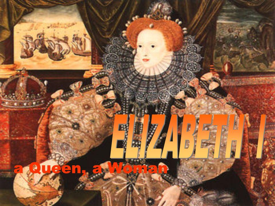 ELIZABETH I a Queen, a Woman