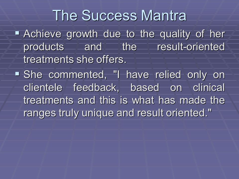 The Success Mantra Achieve growth due to the quality of her products and the result-oriented treatments she offers.