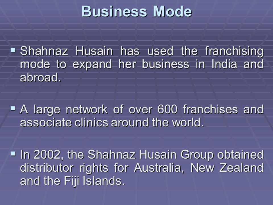 Business Mode Shahnaz Husain has used the franchising mode to expand her business in India and abroad.