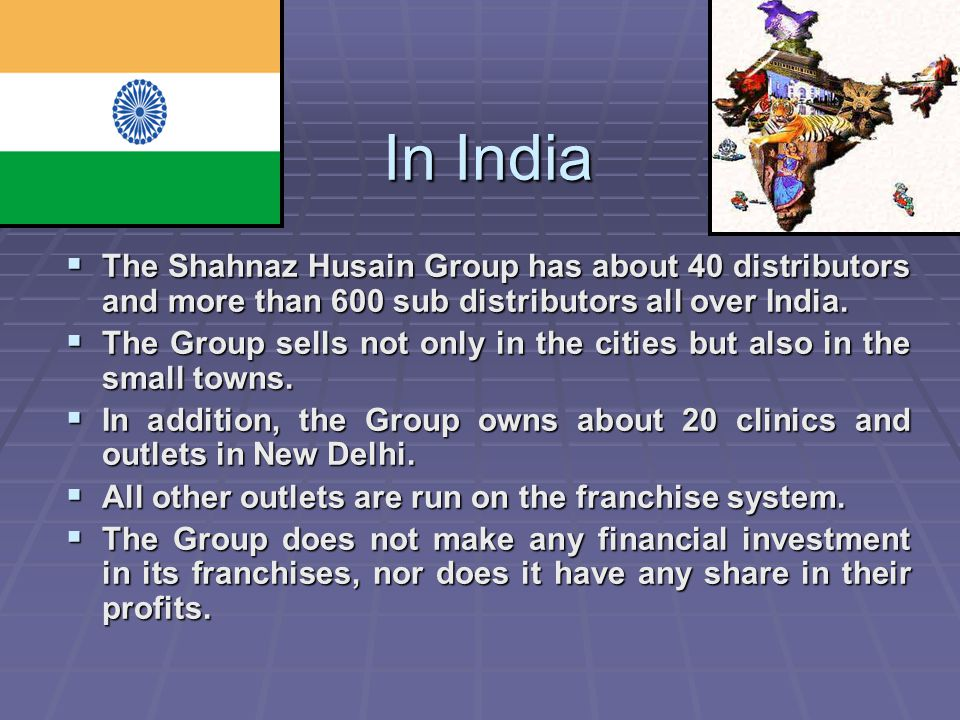 In India The Shahnaz Husain Group has about 40 distributors and more than 600 sub distributors all over India.