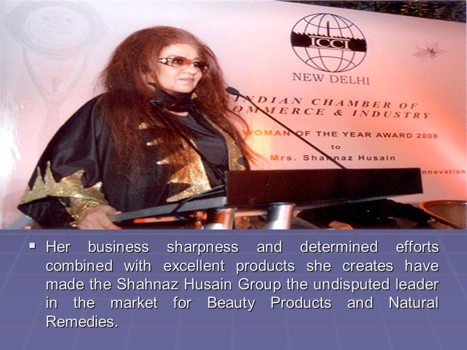 Her business sharpness and determined efforts combined with excellent products she creates have made the Shahnaz Husain Group the undisputed leader in the market for Beauty Products and Natural Remedies.