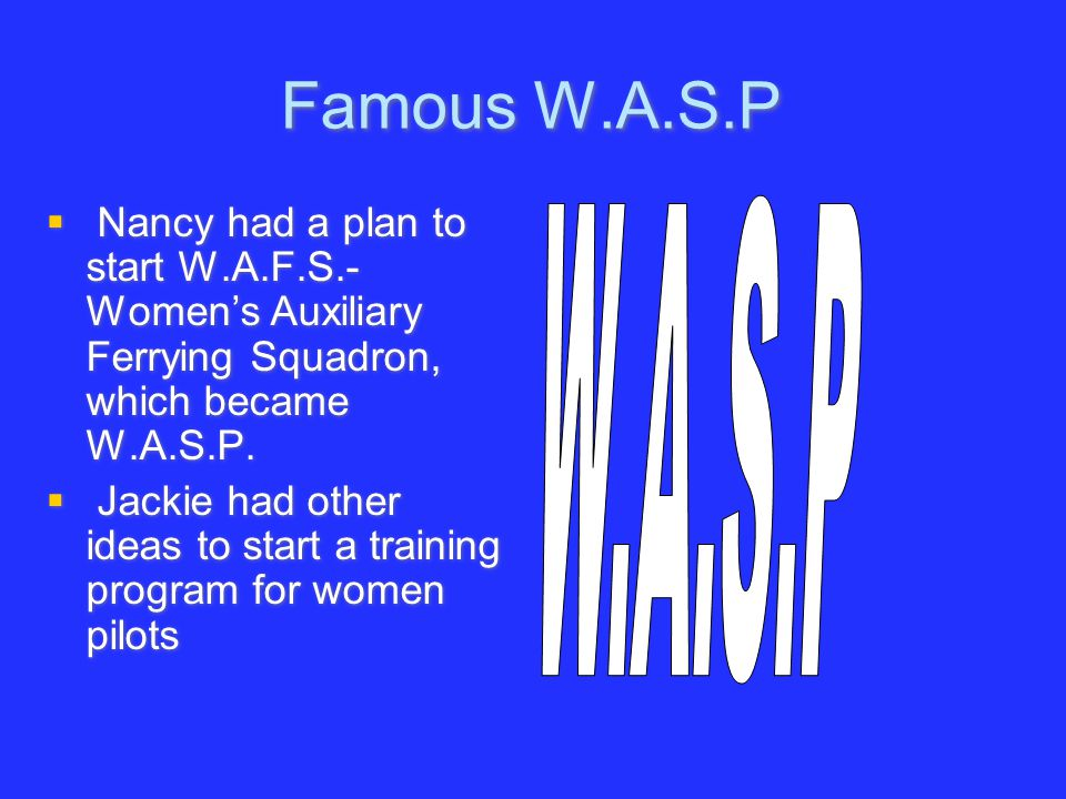 Famous W.A.S.P Nancy had a plan to start W.A.F.S.-Women's Auxiliary Ferrying Squadron, which became W.A.S.P.