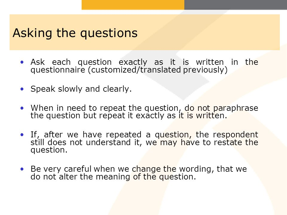 Asking the questions Ask each question exactly as it is written in the questionnaire (customized/translated previously)