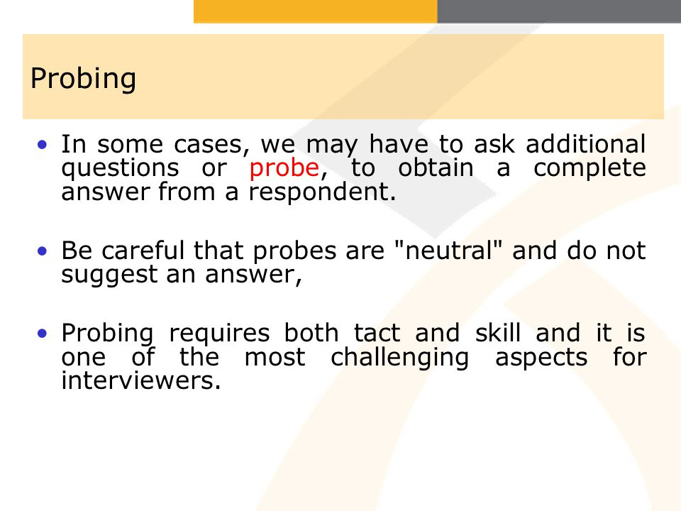 Probing In some cases, we may have to ask additional questions or probe, to obtain a complete answer from a respondent.