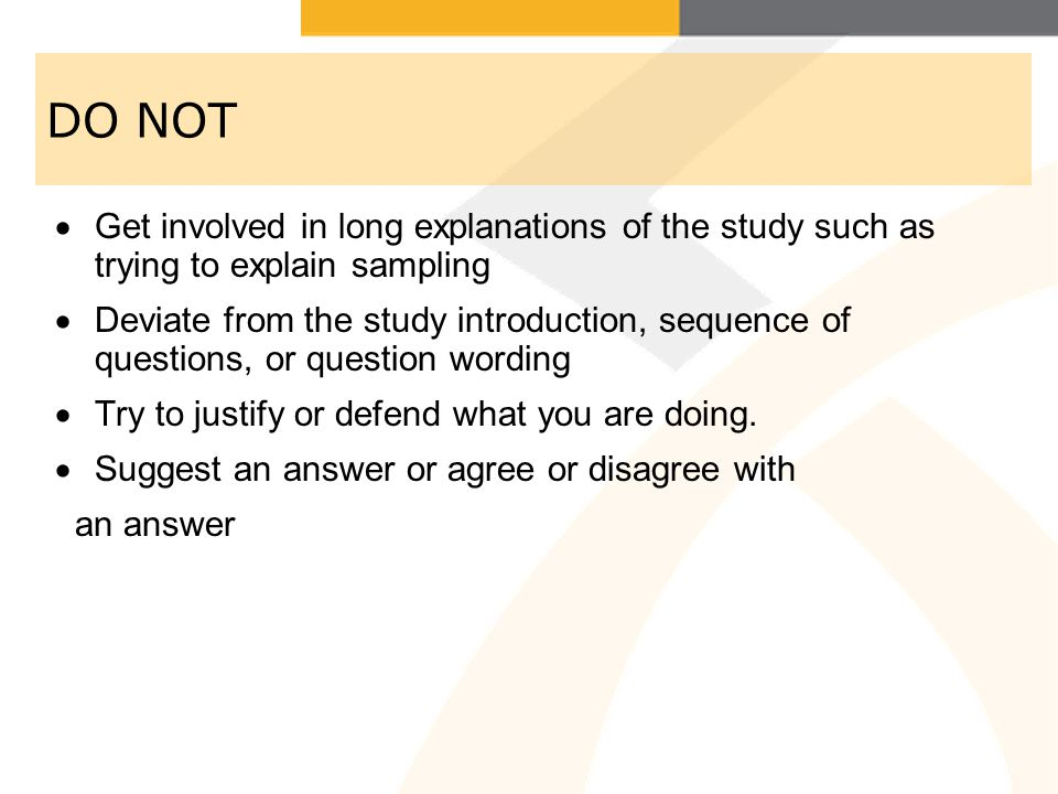 DO NOT Get involved in long explanations of the study such as trying to explain sampling.