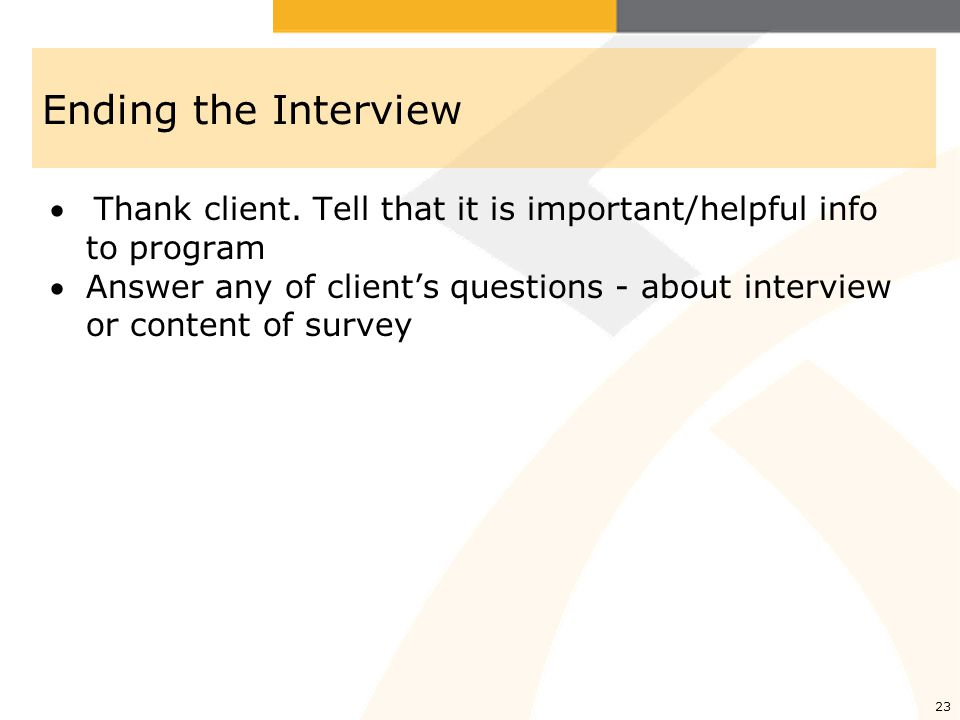 Ending the Interview Thank client. Tell that it is important/helpful info to program.