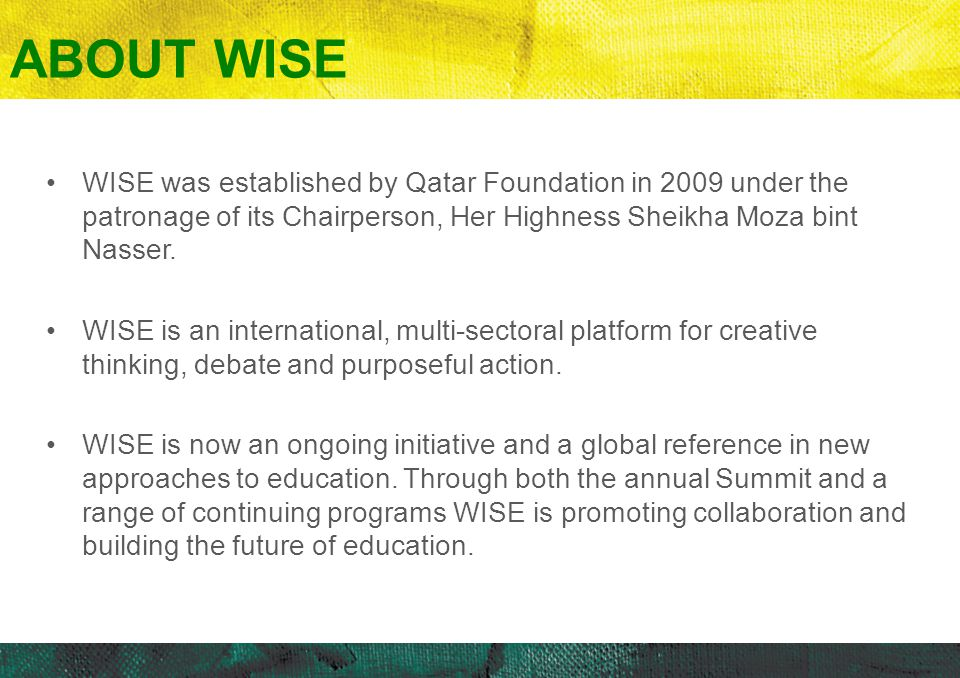 ABOUT WISE WISE was established by Qatar Foundation in 2009 under the patronage of its Chairperson, Her Highness Sheikha Moza bint Nasser.