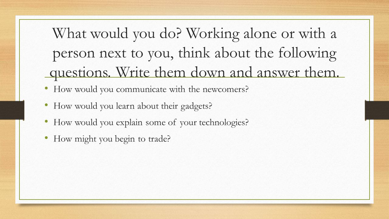 What would you do Working alone or with a person next to you, think about the following questions. Write them down and answer them.