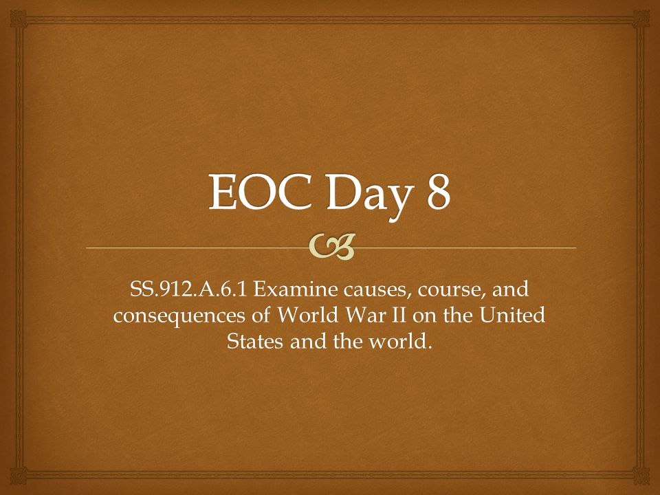 EOC Day 8 SS.912.A.6.1 Examine causes, course, and consequences of World War II on the United States and the world.