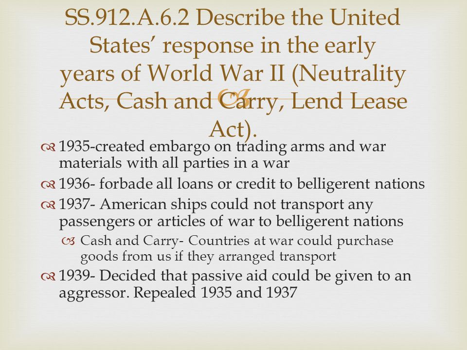 SS.912.A.6.2 Describe the United States' response in the early years of World War II (Neutrality Acts, Cash and Carry, Lend Lease Act).