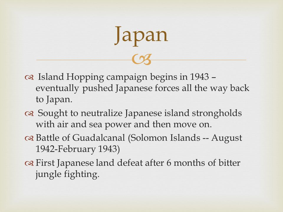 Japan Island Hopping campaign begins in 1943 – eventually pushed Japanese forces all the way back to Japan.