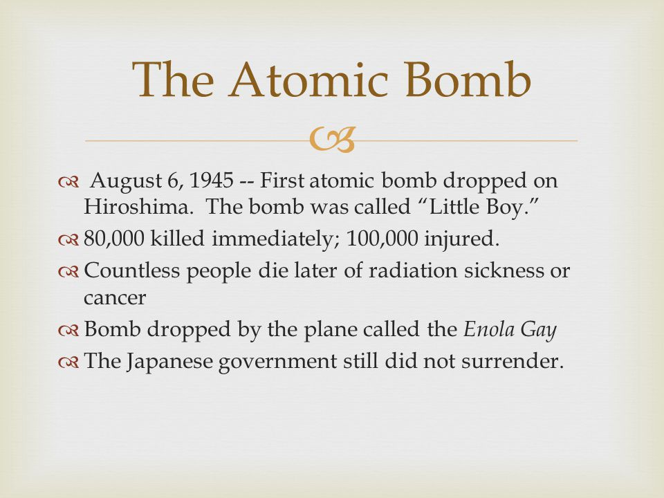 The Atomic Bomb August 6, First atomic bomb dropped on Hiroshima. The bomb was called Little Boy.