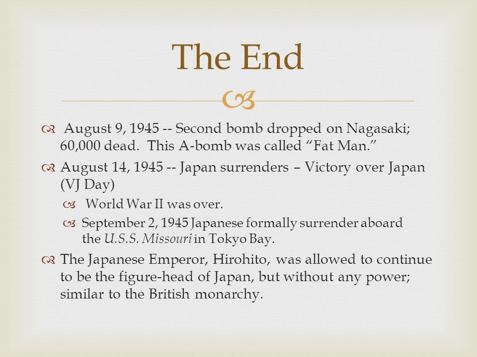 The End August 9, Second bomb dropped on Nagasaki; 60,000 dead. This A-bomb was called Fat Man.
