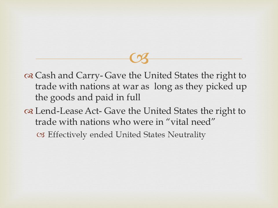 Cash and Carry- Gave the United States the right to trade with nations at war as long as they picked up the goods and paid in full