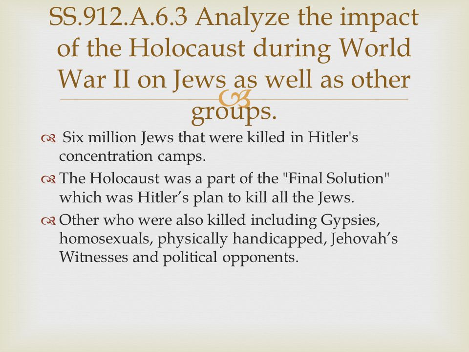 SS.912.A.6.3 Analyze the impact of the Holocaust during World War II on Jews as well as other groups.