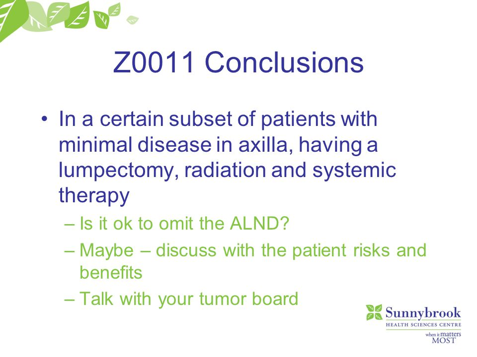 Z0011 Conclusions In a certain subset of patients with minimal disease in axilla, having a lumpectomy, radiation and systemic therapy.